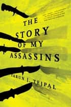 The Story of My Assassins - A Novel ebook by Tarun J. Tejpal