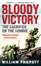 Bloody Victory - The Sacrifice on the Somme and the Making of the Twentieth Century ebook by William Philpott