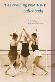 The Evolving Feminine Ballet Body ebook by Pirkko Markula, Marianne I. Clark