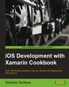 iOS Development with Xamarin Cookbook ebook by Dimitris Tavlikos