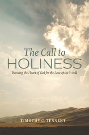 The Call to Holiness: Pursuing the Heart of God for the Love of the World ebook by Timothy C. Tennent