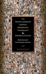 The Spanish American Crónica Modernista, Temporality and Material Culture - Modernismo's Unstoppable Presses ebook by Andrew Reynolds