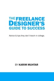 The Freelance Designer's Guide To Success ebook by Karim Muhtar