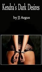 Kendra's Dark Desires ebook by JJ Argus