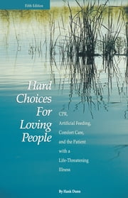Hard Choices for Loving People - Cpr, Artificial Feeding, Comfort Care, and the Patient with a Life-Threatening Illness ebook by Hank Dunn
