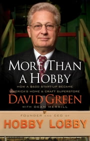More Than a Hobby - How a $600 Startup Became America's Home and Craft Superstore ebook by David Green