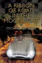 A Ribbon of Road in The Moonlight - The Targa Florio the Toughest Road Race in the World All Pegasus Had to Do to Survive Was Win ebook by Michael Pearson