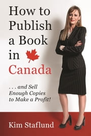 How to Publish a Book in Canada … and Sell Enough Copies to Make a Profit! ebook by Kim Staflund