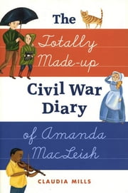 The Totally Made-up Civil War Diary of Amanda MacLeish ebook by Claudia Mills