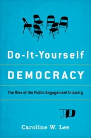 Do-It-Yourself Democracy - The Rise of the Public Engagement Industry ebook by Caroline W. Lee