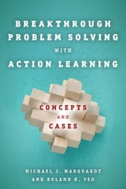 Breakthrough Problem Solving with Action Learning - Concepts and Cases ebook by Michael Marquardt,Roland Yeo