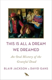 This Is All a Dream We Dreamed - An Oral History of the Grateful Dead ebook by Blair Jackson, David Gans