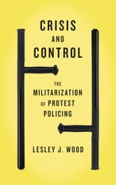 Crisis and Control - The Militarization of Protest Policing ebook by Lesley J. Wood
