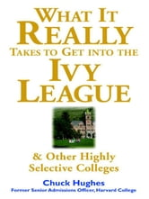 What It Really Takes to Get Into Ivy League and Other Highly Selective Colleges ebook by Hughes, Chuck