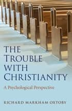 The Trouble with Christianity ebook by Richard Markham Oxtoby