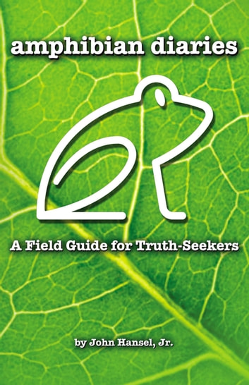 Amphibian Diaries - A Field Guide for Truth-Seekers eBook by John Hansel Jr.