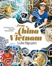 From China to Vietnam - A food journey along the Mekong River ebook by Luke Nguyen