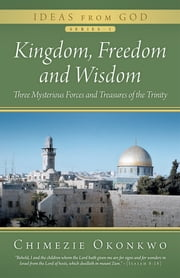 Kingdom, Freedom and Wisdom - Three Mysterious Forces and Treasures of the Trinity ebook by Chimezie Okonkwo