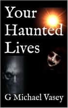 Your Haunted Lives ebook by G Michael Vasey