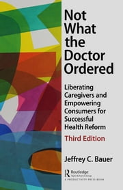 Not What the Doctor Ordered - Liberating Caregivers and Empowering Consumers for Successful Health Reform ebook by Jeffrey C. Bauer