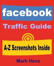 Facebook Traffic Guide - All In One Guide For Getting Traffic Via Facebook ebook by Mark Henz