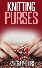 Knitting Purses ebook by Sandra Phillips