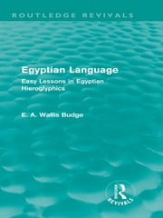 Egyptian Language (Routledge Revivals) - Easy Lessons in Egyptian Hieroglyphics ebook by E.A. Wallis Budge