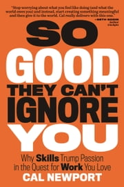 So Good They Can't Ignore You - Why Skills Trump Passion in the Quest for Work You Love ebook by Cal Newport