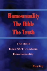 Homosexuality, The Bible, The Truth - The Bible Does NOT Condemn Homosexuality ebook by Wayne Gray
