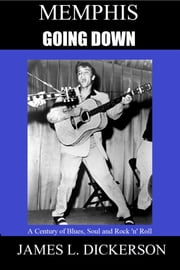 Memphis Going Down: A Century of Blues, Soul and Rock 'n' Roll ebook by James L. Dickerson