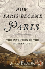 How Paris Became Paris - The Invention of the Modern City ebook by Joan DeJean