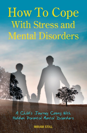 How to Cope with Stress and Mental Disorders - A Child's Journey Coping with Hidden Parental Mental Disorders ebook by Miriam Stoll