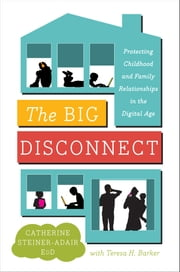 The Big Disconnect - Protecting Childhood and Family Relationships in the Digital Age ebook by Catherine Steiner-Adair, EdD.,Teresa H. Barker