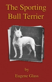 The Sporting Bull Terrier (Vintage Dog Books Breed Classic - American Pit Bull Terrier) ebook by Eugene Glass