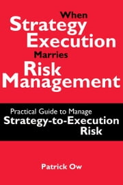 When Strategy Execution Marries Risk Management: A Practical Guide to Manage Strategy-to-Execution Risk ebook by Patrick Ow