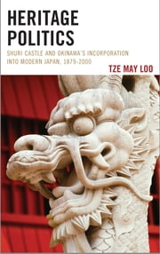 Heritage Politics - Shuri Castle and Okinawa's Incorporation into Modern Japan, 1879–2000 ebook by Tze May Loo