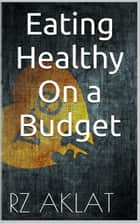 Eating Healthy On a Budget ebook by RZ Aklat