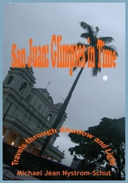 San Juan: Glimpses In Time - (Travels through Shadow and Light) ebook by Michael Jean Nystrom-Schut