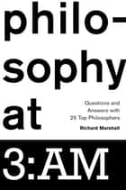 Philosophy at 3:AM - Questions and Answers with 25 Top Philosophers ebook by Richard Marshall