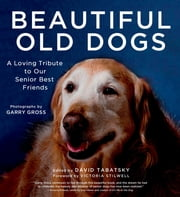 Beautiful Old Dogs - A Loving Tribute to Our Senior Best Friends ebook by David Tabatsky,Garry Gross