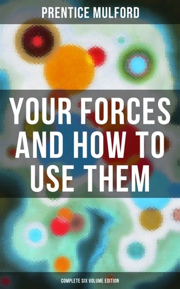 Your Forces and How to Use Them (Complete Six Volume Edition) - New Thought Empowerment - From the Author of Thoughts are Things, The God in You, Gift of Spirit and The Gift of Understanding ebook by Prentice Mulford