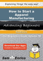 How to Start a Apparel Manufacturing Business ebook by Lorenzo Stokes,Sam Enrico