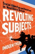 Revolting Subjects - Social Abjection and Resistance in Neoliberal Britain ebook by Doctor Imogen Tyler
