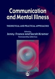 Communication and Mental Illness - Theoretical and Practical Approaches ebook by John Cox,Jenny France,Sarah Kramer