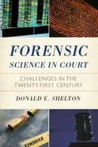 Forensic Science in Court - Challenges in the Twenty First Century ebook by Donald Hon. Shelton, Chief Judge