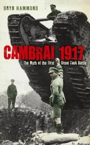 Cambrai 1917 - The Myth Of The First Great Tank Battle ebook by Bryn Hammond