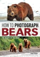 How to Photograph Bears - The Beauty of the Beast ebook by Joseph F. Classen