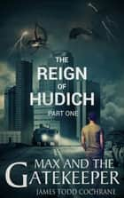 The Reign of Hudich Part I - Max and the Gatekeeper Book V ebook by James Todd Cochrane
