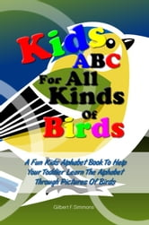 Kids ABC For All Kinds Of Birds - A Fun Kids Alphabet Book To Help Your Toddler Learn The Alphabet Through Pictures Of Birds ebook by Gilbert F. Simmons