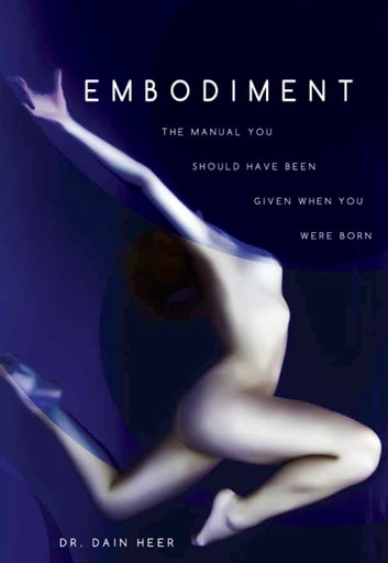 Embodiment: The Manual You Should Have Been Given When You Were Born ebook by Dr. Dain Heer